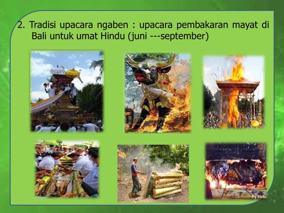 2. Tradisi upacara ngaben : upacara pembakaran mayat di Bali untuk umat Hindu (juni ---september)