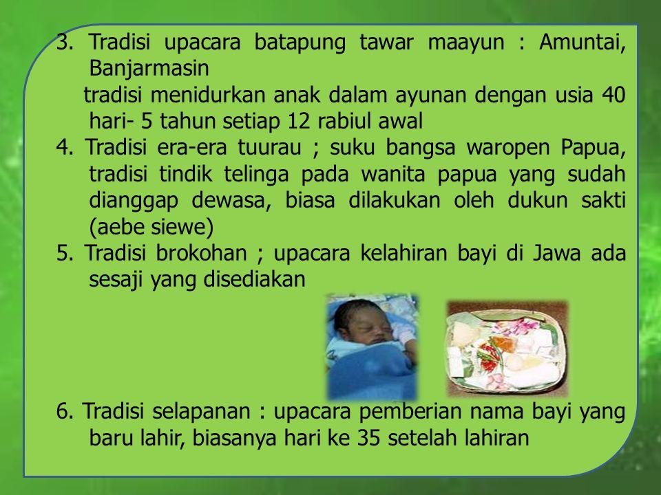 3. Tradisi upacara batapung tawar maayun : Amuntai, Banjarmasin tradisi menidurkan anak dalam ayunan dengan usia 40 hari- 5 tahun setiap 12 rabiul awa