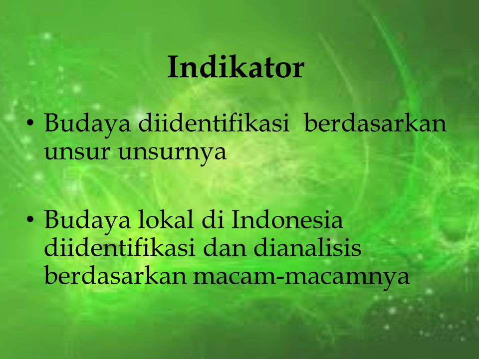 Indikator Budaya diidentifikasi berdasarkan unsur unsurnya Budaya lokal di Indonesia diidentifikasi dan dianalisis berdasarkan macam-macamnya