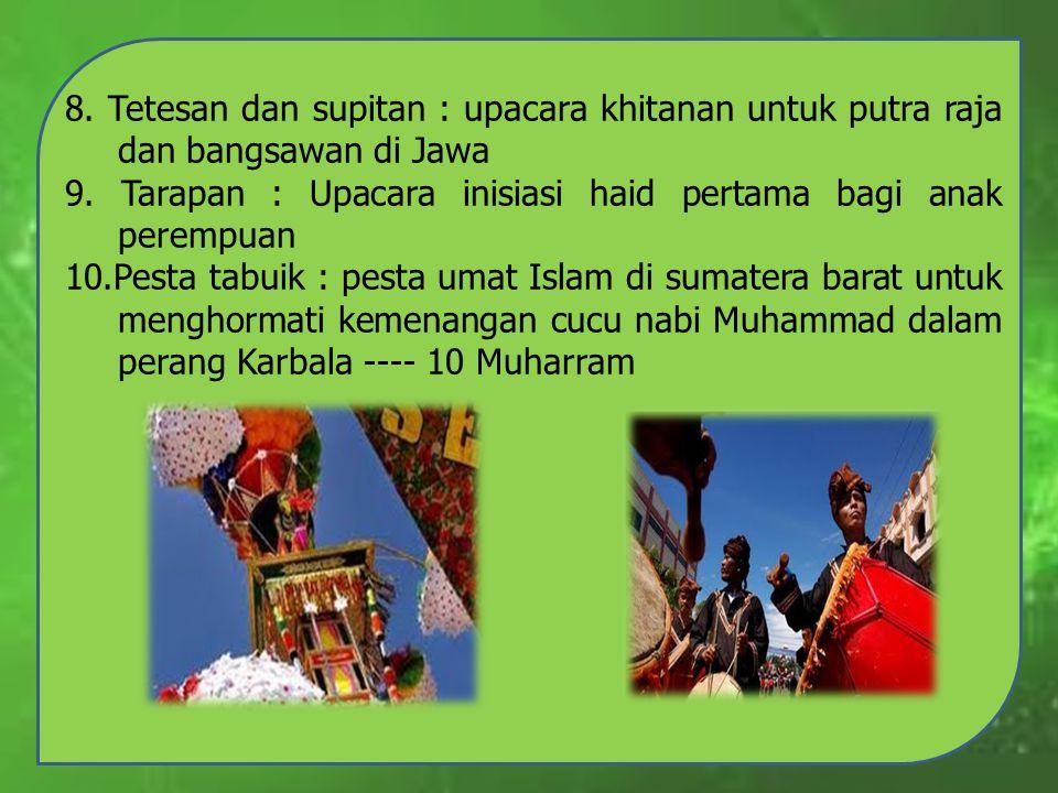 8. Tetesan dan supitan : upacara khitanan untuk putra raja dan bangsawan di Jawa 9. Tarapan : Upacara inisiasi haid pertama bagi anak perempuan 10.Pes
