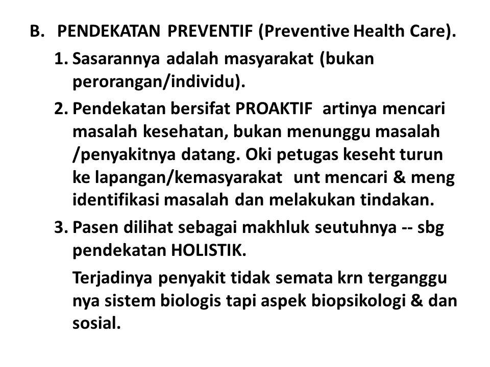 B.PENDEKATAN PREVENTIF (Preventive Health Care). 1.Sasarannya adalah masyarakat (bukan perorangan/individu). 2.Pendekatan bersifat PROAKTIF artinya me
