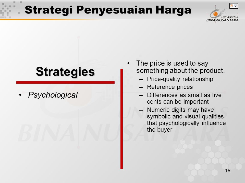 15 Strategi Penyesuaian Harga Psychological The price is used to say something about the product. –Price-quality relationship –Reference prices –Diffe