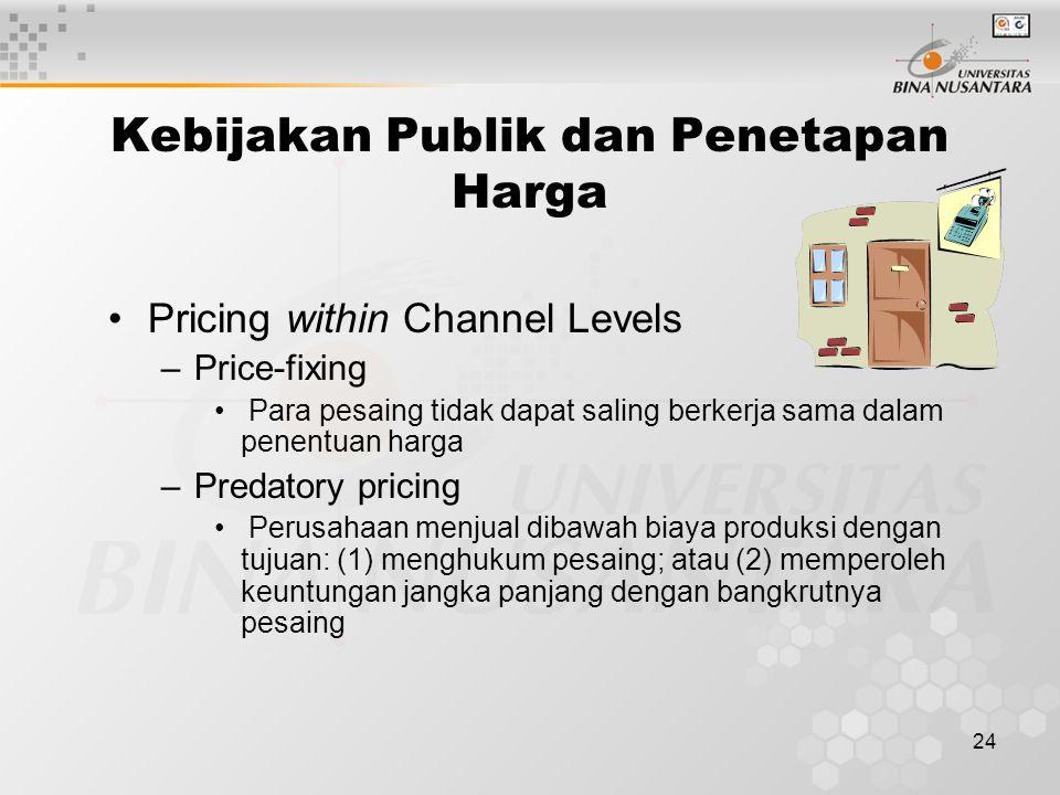 24 Pricing within Channel Levels –Price-fixing Para pesaing tidak dapat saling berkerja sama dalam penentuan harga –Predatory pricing Perusahaan menju