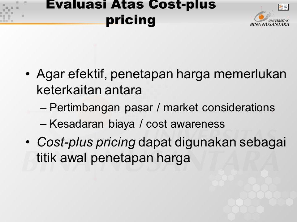 Evaluasi Atas Cost-plus pricing Agar efektif, penetapan harga memerlukan keterkaitan antara –Pertimbangan pasar / market considerations –Kesadaran bia