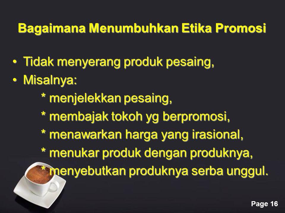 Page 16 Bagaimana Menumbuhkan Etika Promosi Tidak menyerang produk pesaing,Tidak menyerang produk pesaing, Misalnya:Misalnya: * menjelekkan pesaing, *