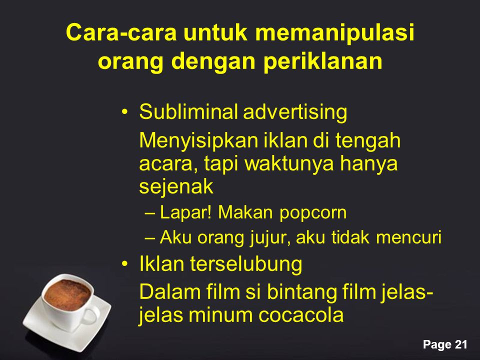 Page 21 Cara-cara untuk memanipulasi orang dengan periklanan Subliminal advertising Menyisipkan iklan di tengah acara, tapi waktunya hanya sejenak –La