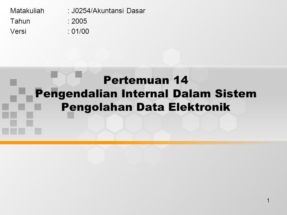1 Pertemuan 14 Pengendalian Internal Dalam Sistem Pengolahan Data Elektronik Matakuliah: J0254/Akuntansi Dasar Tahun: 2005 Versi: 01/00