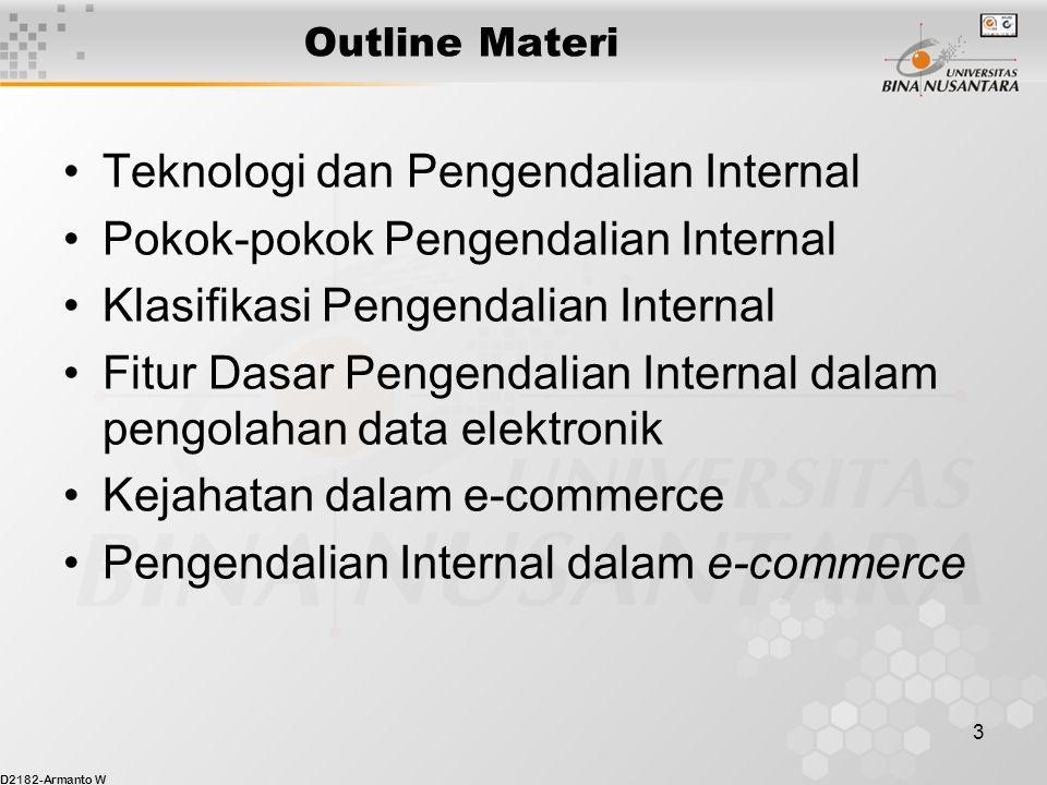 D2182-Armanto W 3 Outline Materi Teknologi dan Pengendalian Internal Pokok-pokok Pengendalian Internal Klasifikasi Pengendalian Internal Fitur Dasar Pengendalian Internal dalam pengolahan data elektronik Kejahatan dalam e-commerce Pengendalian Internal dalam e-commerce