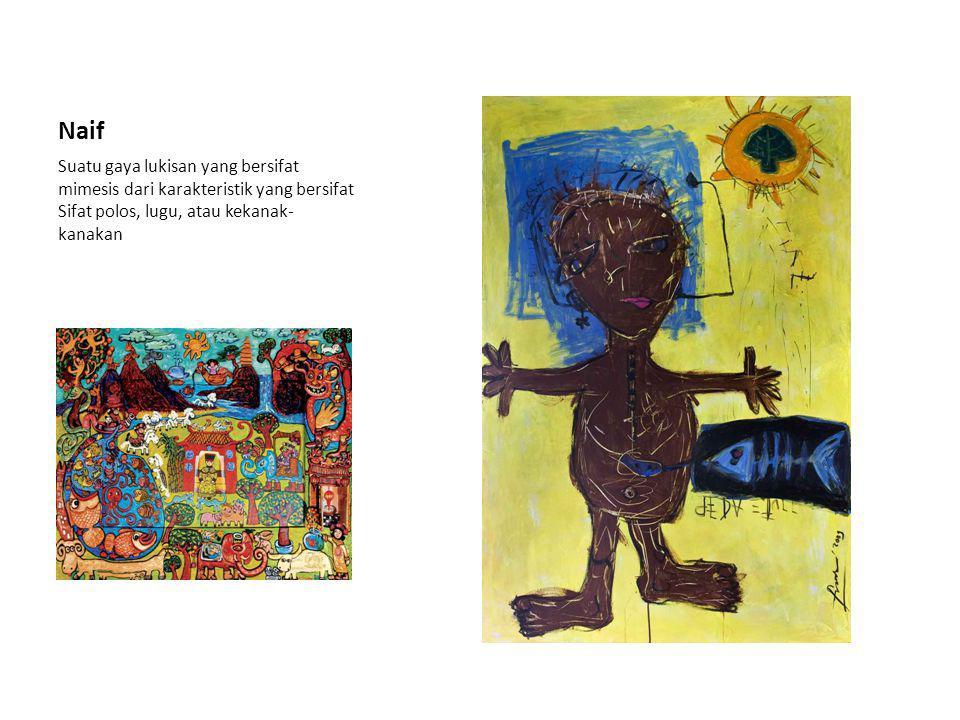 Naif Suatu gaya lukisan yang bersifat mimesis dari karakteristik yang bersifat Sifat polos, lugu, atau kekanak- kanakan