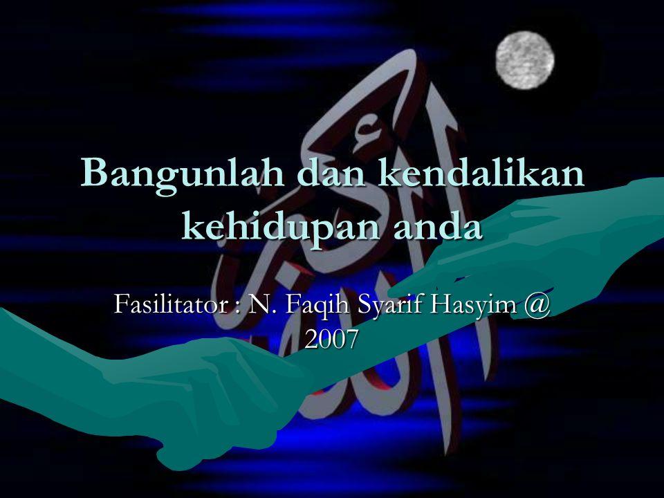 Bangunlah dan kendalikan kehidupan anda Fasilitator : N. Faqih Syarif Hasyim @ 2007