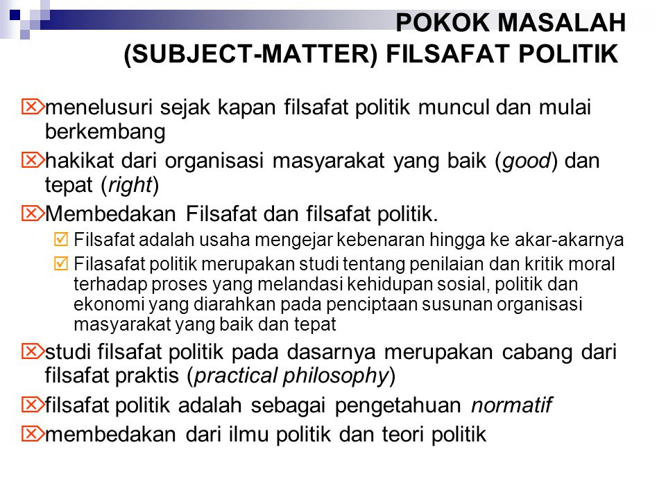 POKOK MASALAH (SUBJECT-MATTER) FILSAFAT POLITIK  menelusuri sejak kapan filsafat politik muncul dan mulai berkembang  hakikat dari organisasi masyarakat yang baik (good) dan tepat (right)  Membedakan Filsafat dan filsafat politik.