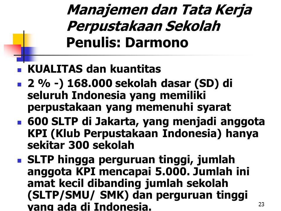23 Manajemen dan Tata Kerja Perpustakaan Sekolah Penulis: Darmono KUALITAS dan kuantitas 2 % -) 168.000 sekolah dasar (SD) di seluruh Indonesia yang memiliki perpustakaan yang memenuhi syarat 600 SLTP di Jakarta, yang menjadi anggota KPI (Klub Perpustakaan Indonesia) hanya sekitar 300 sekolah SLTP hingga perguruan tinggi, jumlah anggota KPI mencapai 5.000.