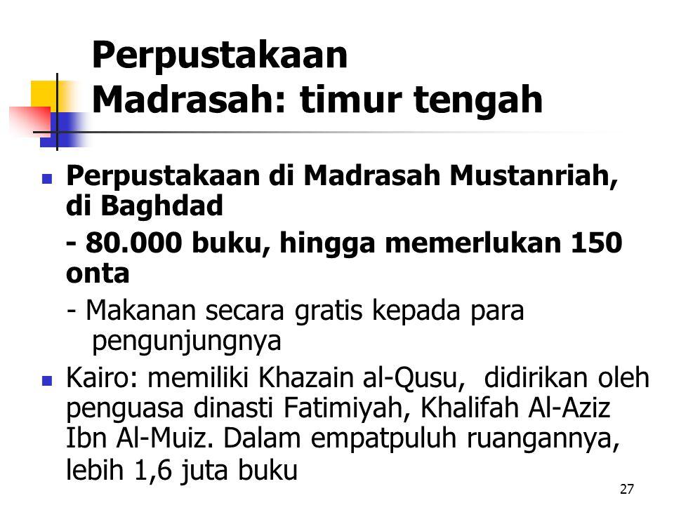 27 Perpustakaan Madrasah: timur tengah Perpustakaan di Madrasah Mustanriah, di Baghdad - 80.000 buku, hingga memerlukan 150 onta - Makanan secara gratis kepada para pengunjungnya Kairo: memiliki Khazain al-Qusu, didirikan oleh penguasa dinasti Fatimiyah, Khalifah Al-Aziz Ibn Al-Muiz.