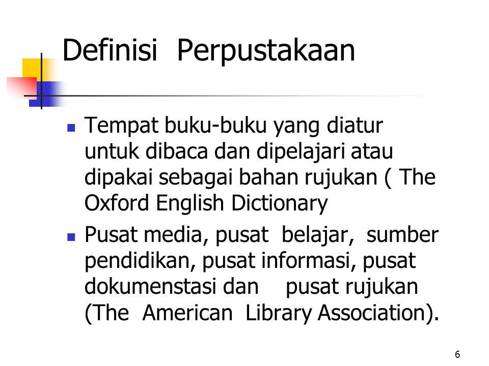 6 Definisi Perpustakaan Tempat buku-buku yang diatur untuk dibaca dan dipelajari atau dipakai sebagai bahan rujukan ( The Oxford English Dictionary Pusat media, pusat belajar, sumber pendidikan, pusat informasi, pusat dokumenstasi dan pusat rujukan (The American Library Association).