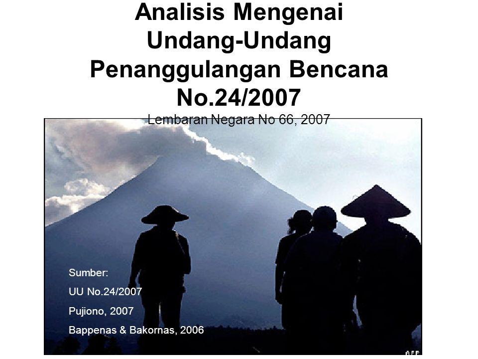 Analisis Mengenai Undang-Undang Penanggulangan Bencana No.24/2007 Lembaran Negara No 66, 2007 Sumber: UU No.24/2007 Pujiono, 2007 Bappenas & Bakornas,