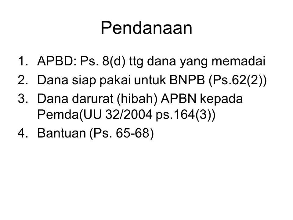 Pendanaan 1.APBD: Ps. 8(d) ttg dana yang memadai 2.Dana siap pakai untuk BNPB (Ps.62(2)) 3.Dana darurat (hibah) APBN kepada Pemda(UU 32/2004 ps.164(3)