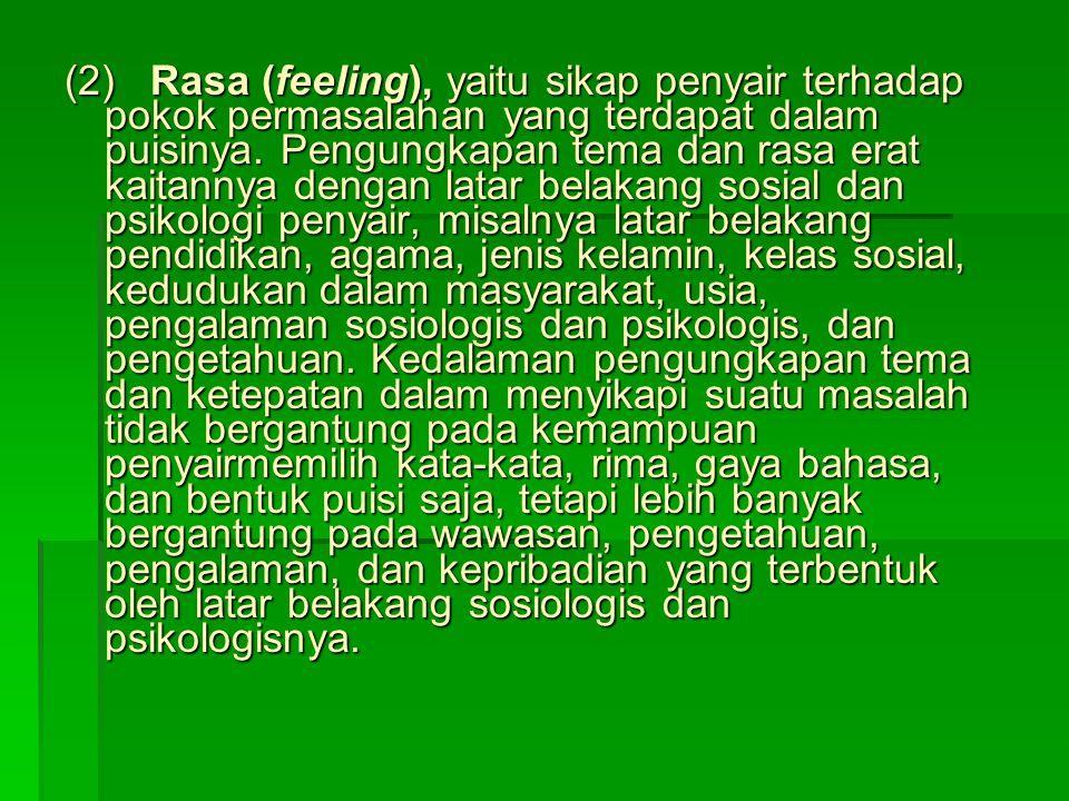 (2) Rasa (feeling), yaitu sikap penyair terhadap pokok permasalahan yang terdapat dalam puisinya. Pengungkapan tema dan rasa erat kaitannya dengan lat