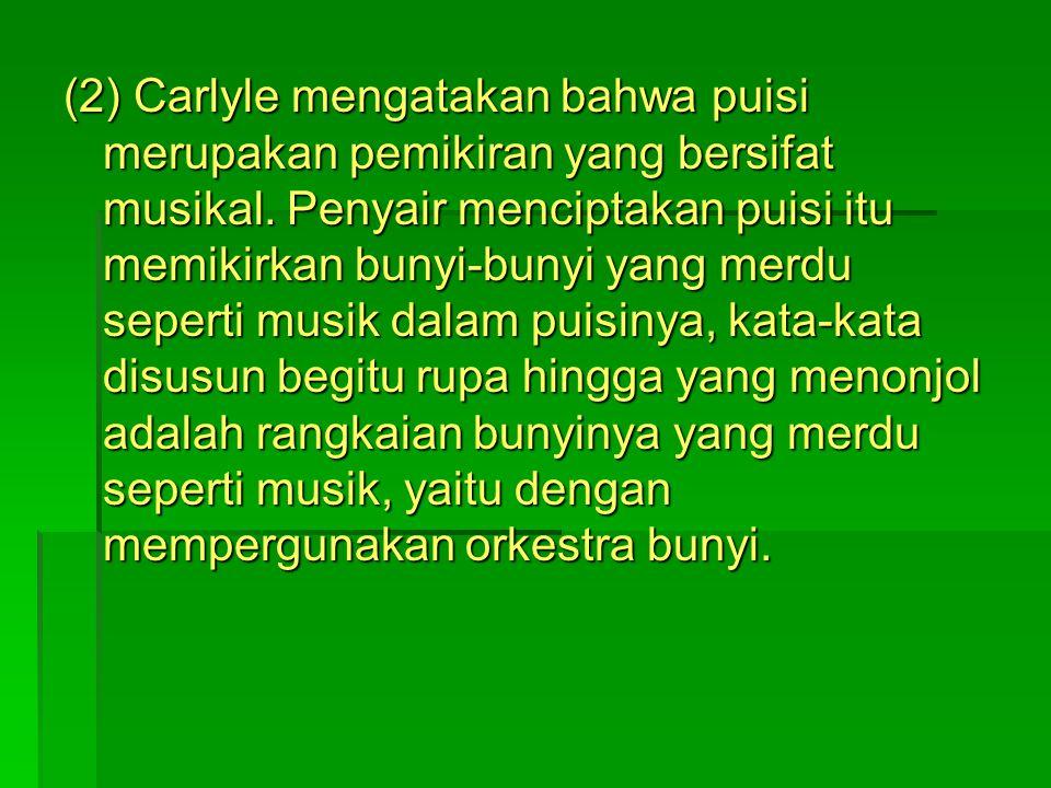 (2) Carlyle mengatakan bahwa puisi merupakan pemikiran yang bersifat musikal. Penyair menciptakan puisi itu memikirkan bunyi-bunyi yang merdu seperti