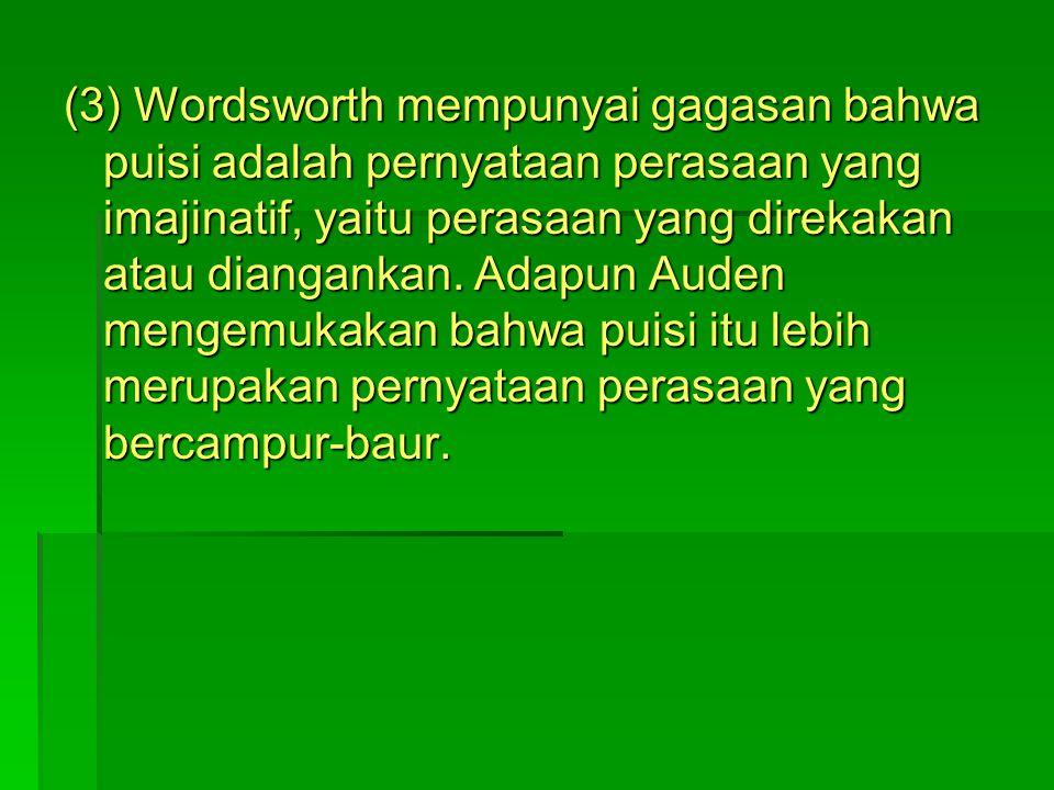 (3) Wordsworth mempunyai gagasan bahwa puisi adalah pernyataan perasaan yang imajinatif, yaitu perasaan yang direkakan atau diangankan. Adapun Auden m