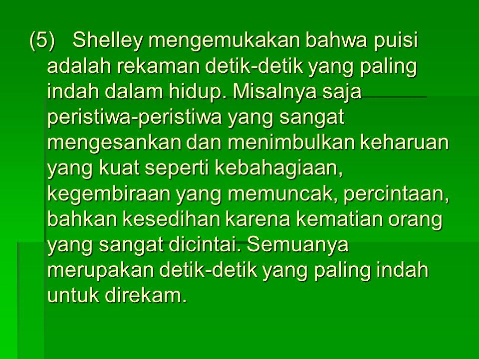 (5) Shelley mengemukakan bahwa puisi adalah rekaman detik-detik yang paling indah dalam hidup. Misalnya saja peristiwa-peristiwa yang sangat mengesank