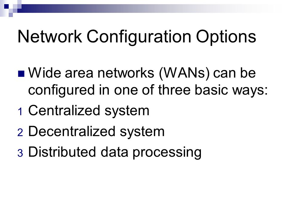 Network Configuration Options Wide area networks (WANs) can be configured in one of three basic ways: 1 Centralized system 2 Decentralized system 3 Di
