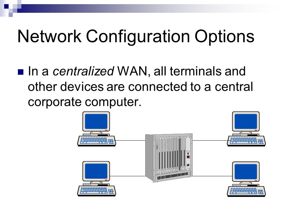 Network Configuration Options In a centralized WAN, all terminals and other devices are connected to a central corporate computer.