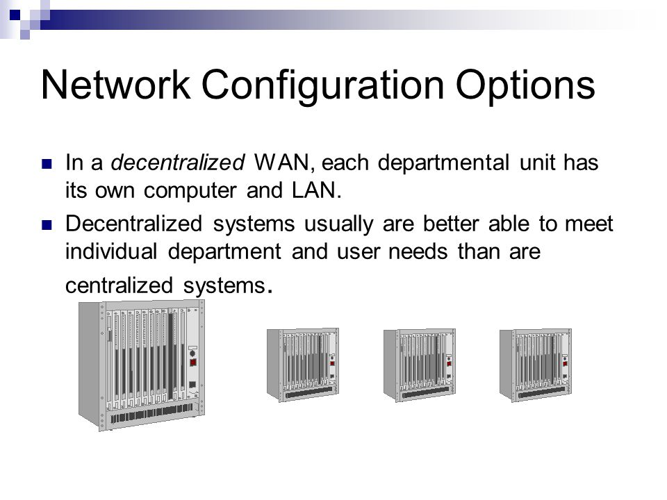 Network Configuration Options In a decentralized WAN, each departmental unit has its own computer and LAN. Decentralized systems usually are better ab