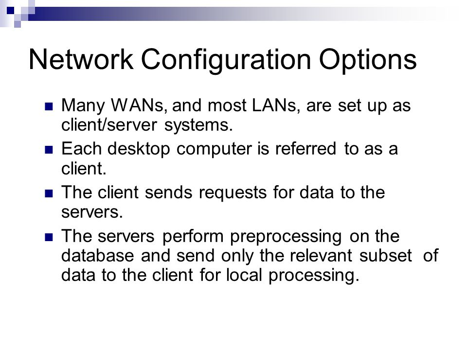 Network Configuration Options Many WANs, and most LANs, are set up as client/server systems. Each desktop computer is referred to as a client. The cli