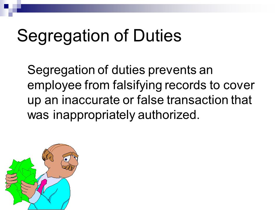 Segregation of Duties Segregation of duties prevents an employee from falsifying records to cover up an inaccurate or false transaction that was inapp