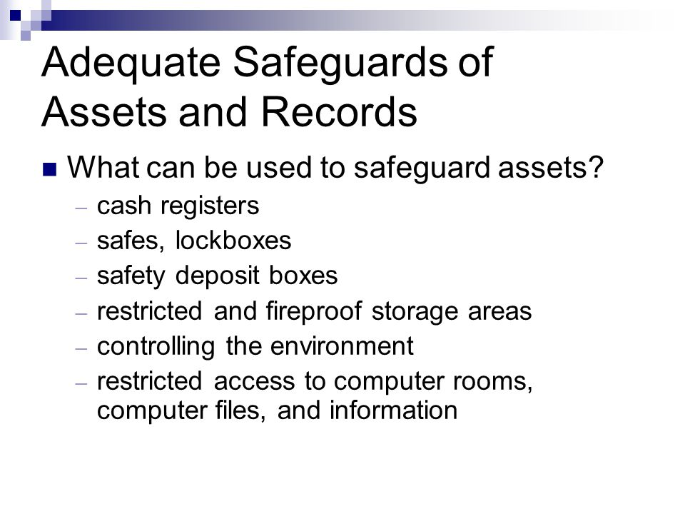 Adequate Safeguards of Assets and Records What can be used to safeguard assets? – cash registers – safes, lockboxes – safety deposit boxes – restricte
