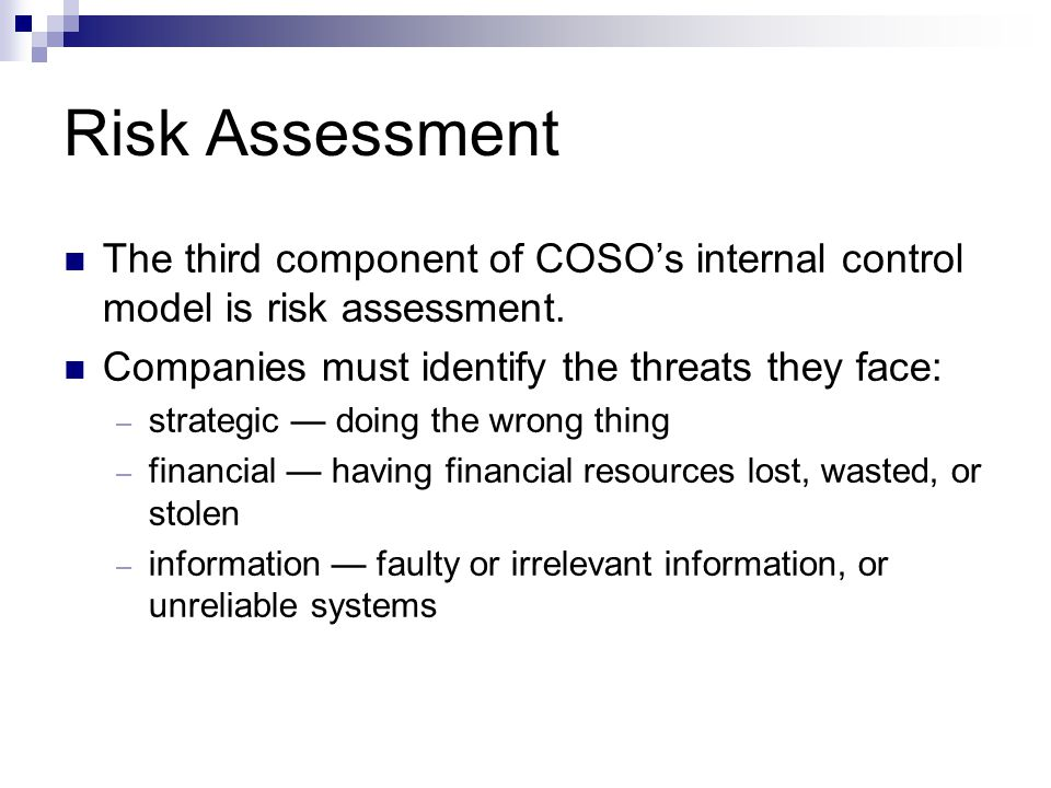 Risk Assessment The third component of COSO's internal control model is risk assessment. Companies must identify the threats they face: – strategic —