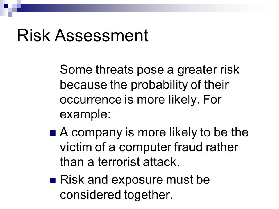 Risk Assessment Some threats pose a greater risk because the probability of their occurrence is more likely. For example: A company is more likely to