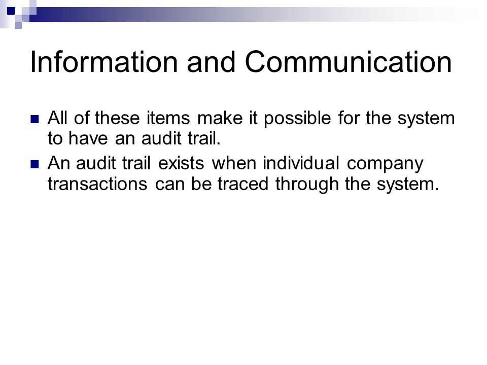 Information and Communication All of these items make it possible for the system to have an audit trail. An audit trail exists when individual company