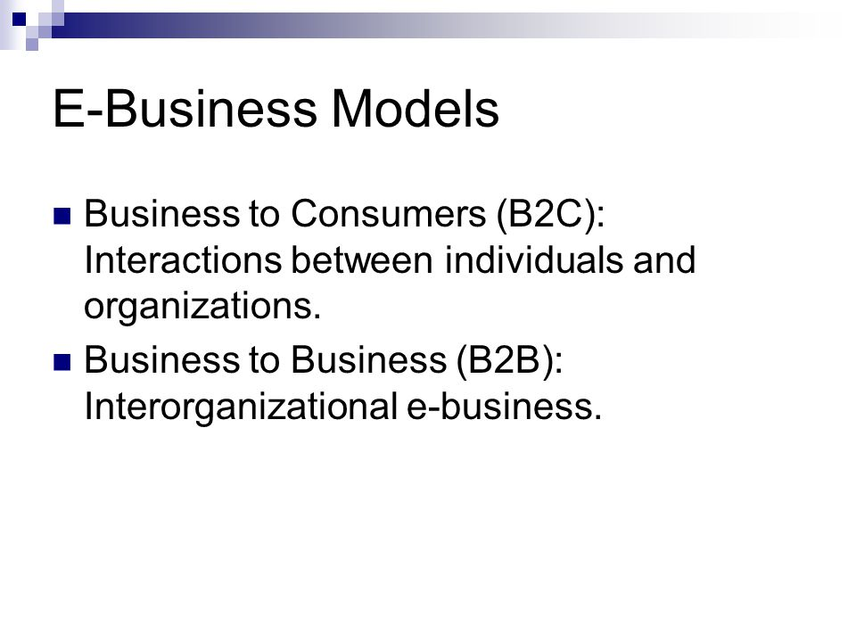 E-Business Models Business to Consumers (B2C): Interactions between individuals and organizations. Business to Business (B2B): Interorganizational e-b