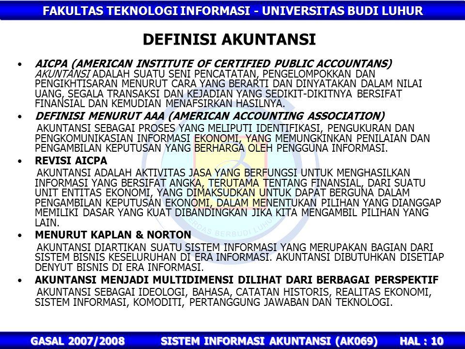 FAKULTAS TEKNOLOGI INFORMASI - UNIVERSITAS BUDI LUHUR HAL : 10 GASAL 2007/2008SISTEM INFORMASI AKUNTANSI (AK069) DEFINISI AKUNTANSI AICPA (AMERICAN INSTITUTE OF CERTIFIED PUBLIC ACCOUNTANS) AKUNTANSI ADALAH SUATU SENI PENCATATAN, PENGELOMPOKKAN DAN PENGIKHTISARAN MENURUT CARA YANG BERARTI DAN DINYATAKAN DALAM NILAI UANG, SEGALA TRANSAKSI DAN KEJADIAN YANG SEDIKIT-DIKITNYA BERSIFAT FINANSIAL DAN KEMUDIAN MENAFSIRKAN HASILNYA.