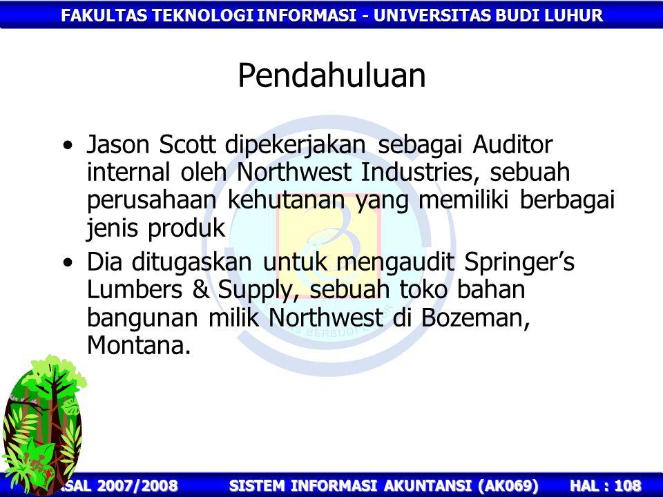FAKULTAS TEKNOLOGI INFORMASI - UNIVERSITAS BUDI LUHUR HAL : 108 GASAL 2007/2008SISTEM INFORMASI AKUNTANSI (AK069) Pendahuluan Jason Scott dipekerjakan sebagai Auditor internal oleh Northwest Industries, sebuah perusahaan kehutanan yang memiliki berbagai jenis produk Dia ditugaskan untuk mengaudit Springer's Lumbers & Supply, sebuah toko bahan bangunan milik Northwest di Bozeman, Montana.