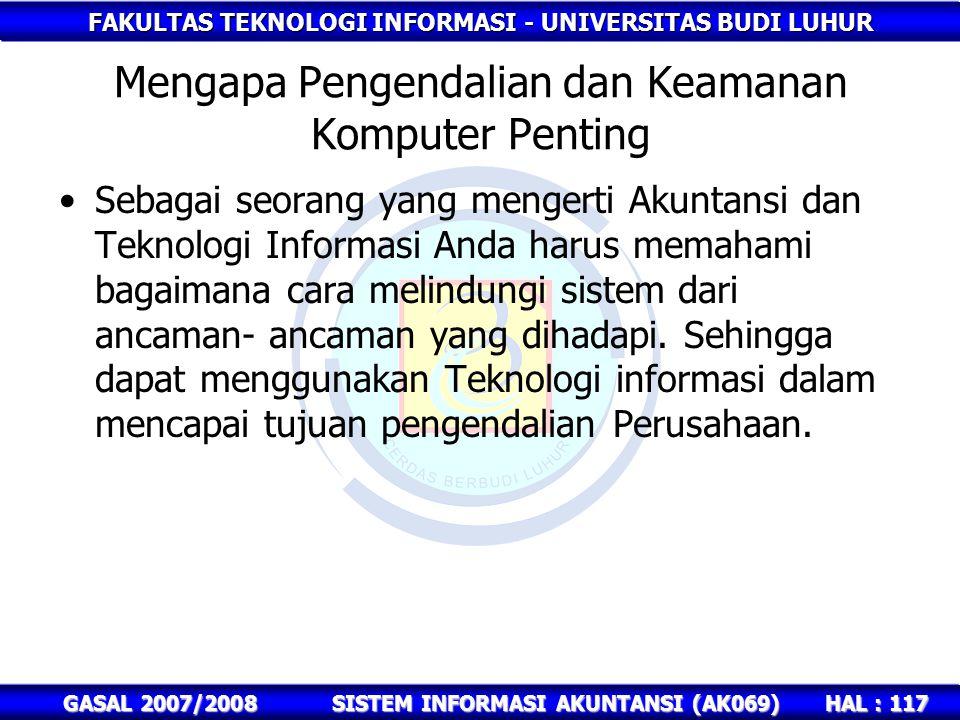 FAKULTAS TEKNOLOGI INFORMASI - UNIVERSITAS BUDI LUHUR HAL : 117 GASAL 2007/2008SISTEM INFORMASI AKUNTANSI (AK069) Mengapa Pengendalian dan Keamanan Komputer Penting Sebagai seorang yang mengerti Akuntansi dan Teknologi Informasi Anda harus memahami bagaimana cara melindungi sistem dari ancaman- ancaman yang dihadapi.