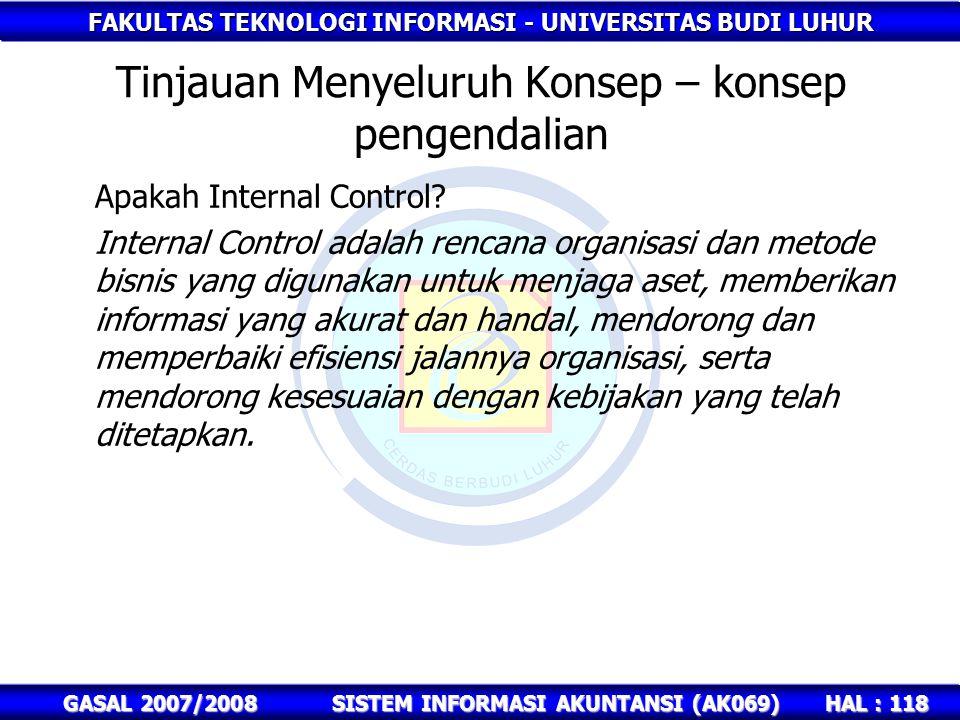 FAKULTAS TEKNOLOGI INFORMASI - UNIVERSITAS BUDI LUHUR HAL : 118 GASAL 2007/2008SISTEM INFORMASI AKUNTANSI (AK069) Tinjauan Menyeluruh Konsep – konsep pengendalian Apakah Internal Control.