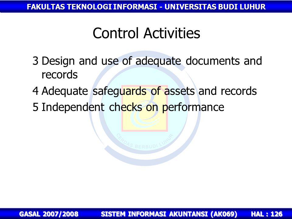 FAKULTAS TEKNOLOGI INFORMASI - UNIVERSITAS BUDI LUHUR HAL : 126 GASAL 2007/2008SISTEM INFORMASI AKUNTANSI (AK069) Control Activities 3Design and use of adequate documents and records 4Adequate safeguards of assets and records 5Independent checks on performance