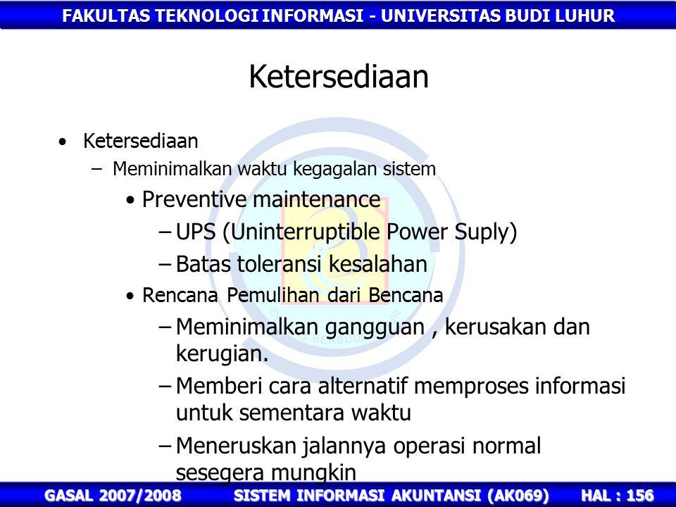 FAKULTAS TEKNOLOGI INFORMASI - UNIVERSITAS BUDI LUHUR HAL : 156 GASAL 2007/2008SISTEM INFORMASI AKUNTANSI (AK069) Ketersediaan –Meminimalkan waktu kegagalan sistem Preventive maintenance –UPS (Uninterruptible Power Suply) –Batas toleransi kesalahan Rencana Pemulihan dari Bencana –Meminimalkan gangguan, kerusakan dan kerugian.