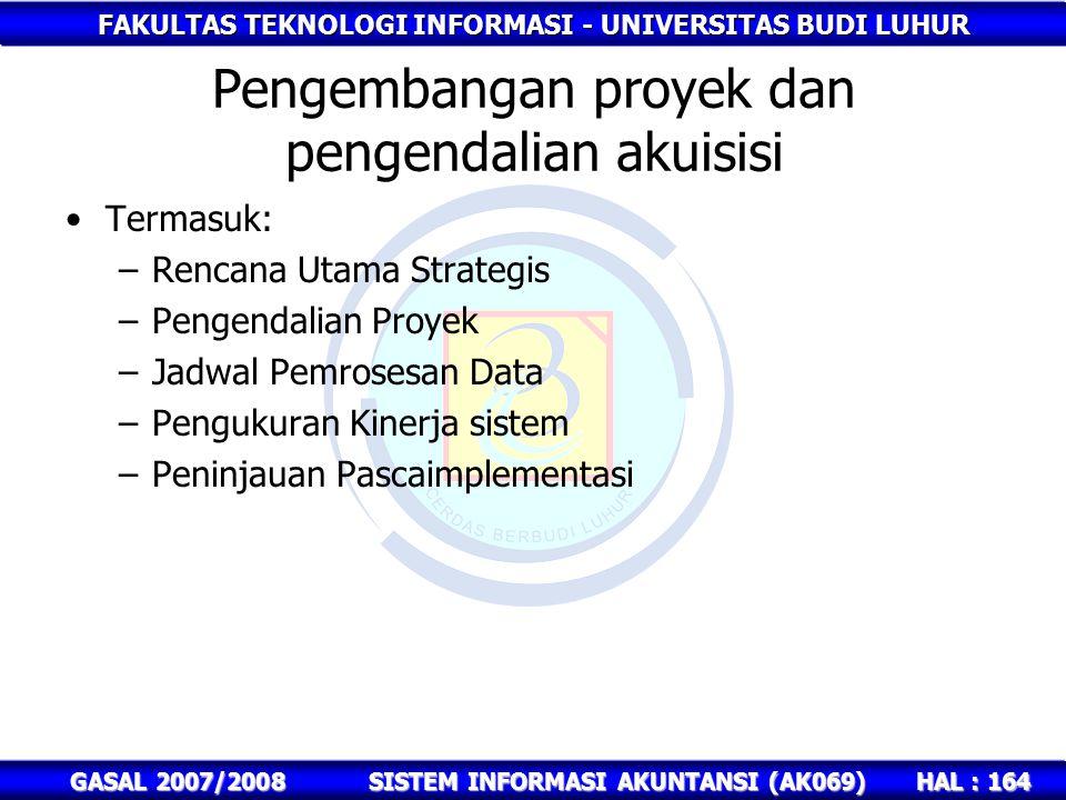 FAKULTAS TEKNOLOGI INFORMASI - UNIVERSITAS BUDI LUHUR HAL : 164 GASAL 2007/2008SISTEM INFORMASI AKUNTANSI (AK069) Pengembangan proyek dan pengendalian akuisisi Termasuk: –Rencana Utama Strategis –Pengendalian Proyek –Jadwal Pemrosesan Data –Pengukuran Kinerja sistem –Peninjauan Pascaimplementasi