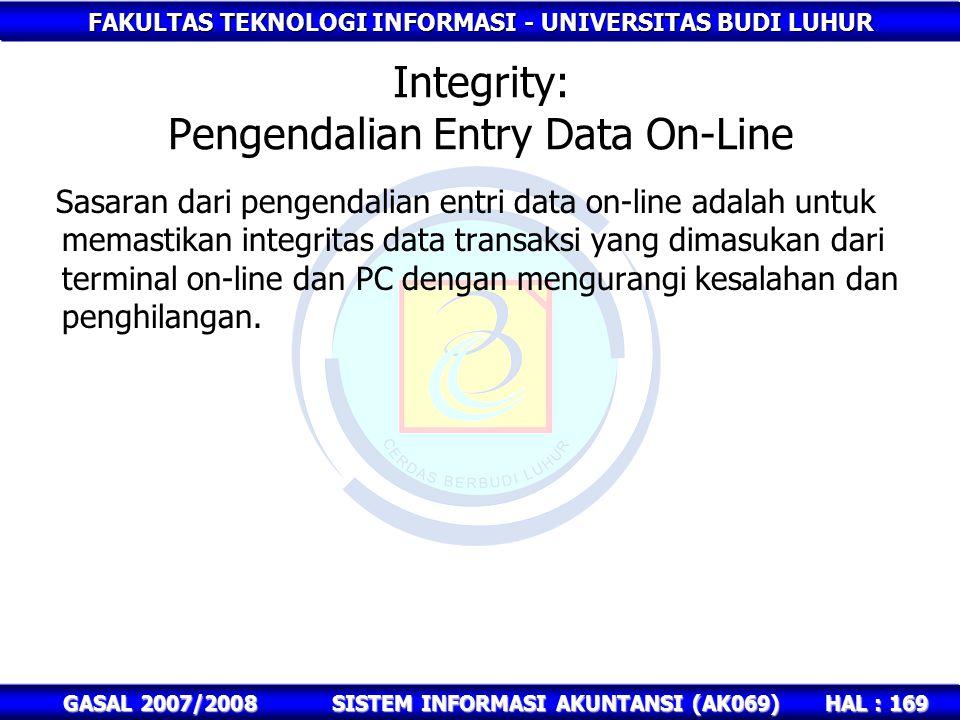 FAKULTAS TEKNOLOGI INFORMASI - UNIVERSITAS BUDI LUHUR HAL : 169 GASAL 2007/2008SISTEM INFORMASI AKUNTANSI (AK069) Integrity: Pengendalian Entry Data On-Line Sasaran dari pengendalian entri data on-line adalah untuk memastikan integritas data transaksi yang dimasukan dari terminal on-line dan PC dengan mengurangi kesalahan dan penghilangan.