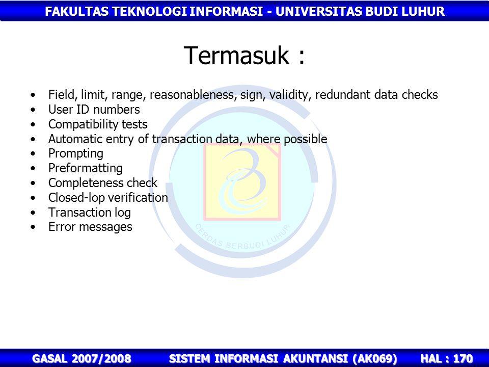 FAKULTAS TEKNOLOGI INFORMASI - UNIVERSITAS BUDI LUHUR HAL : 170 GASAL 2007/2008SISTEM INFORMASI AKUNTANSI (AK069) Termasuk : Field, limit, range, reasonableness, sign, validity, redundant data checks User ID numbers Compatibility tests Automatic entry of transaction data, where possible Prompting Preformatting Completeness check Closed-lop verification Transaction log Error messages