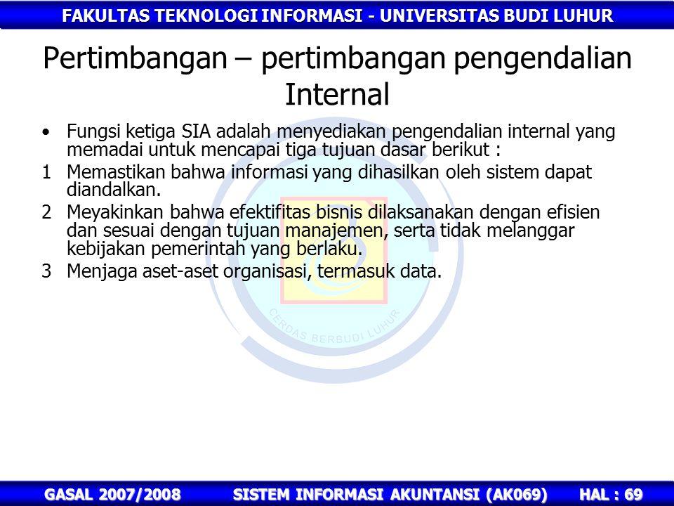 FAKULTAS TEKNOLOGI INFORMASI - UNIVERSITAS BUDI LUHUR HAL : 69 GASAL 2007/2008SISTEM INFORMASI AKUNTANSI (AK069) Pertimbangan – pertimbangan pengendalian Internal Fungsi ketiga SIA adalah menyediakan pengendalian internal yang memadai untuk mencapai tiga tujuan dasar berikut : 1Memastikan bahwa informasi yang dihasilkan oleh sistem dapat diandalkan.