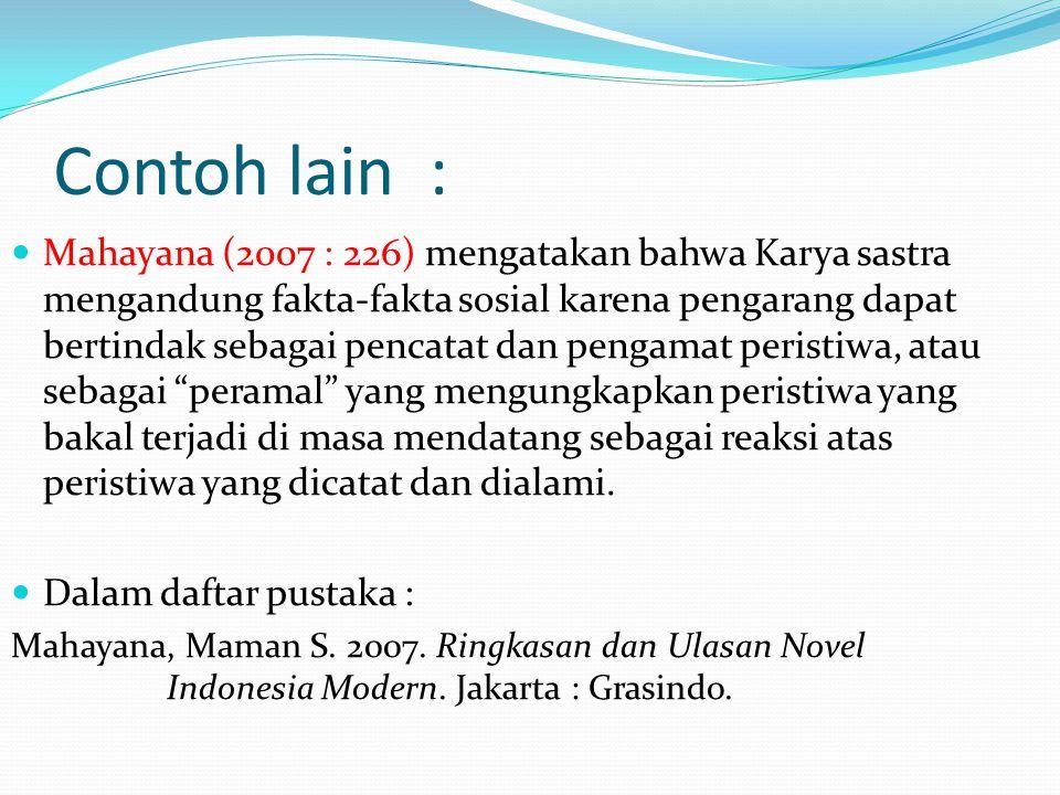 Contoh lain : Mahayana (2007 : 226) mengatakan bahwa Karya sastra mengandung fakta-fakta sosial karena pengarang dapat bertindak sebagai pencatat dan