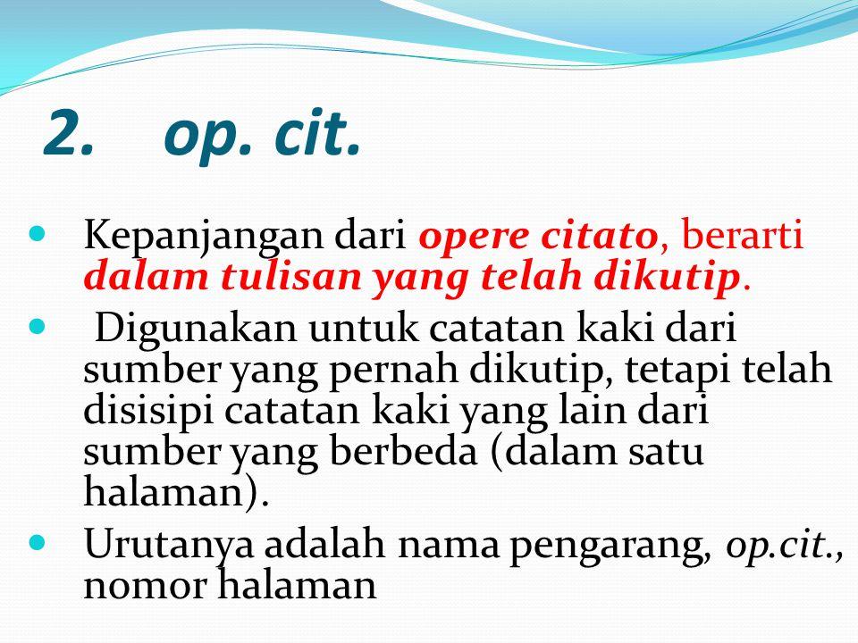 2. op. cit. Kepanjangan dari opere citato, berarti dalam tulisan yang telah dikutip. Digunakan untuk catatan kaki dari sumber yang pernah dikutip, tet