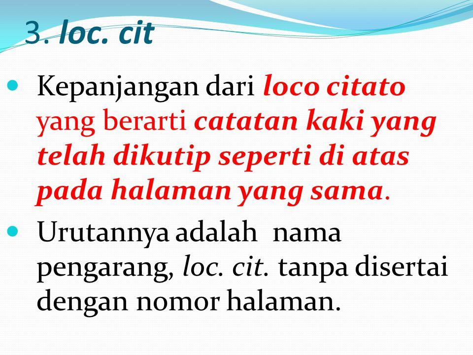 3. loc. cit Kepanjangan dari loco citato yang berarti catatan kaki yang telah dikutip seperti di atas pada halaman yang sama. Urutannya adalah nama pe
