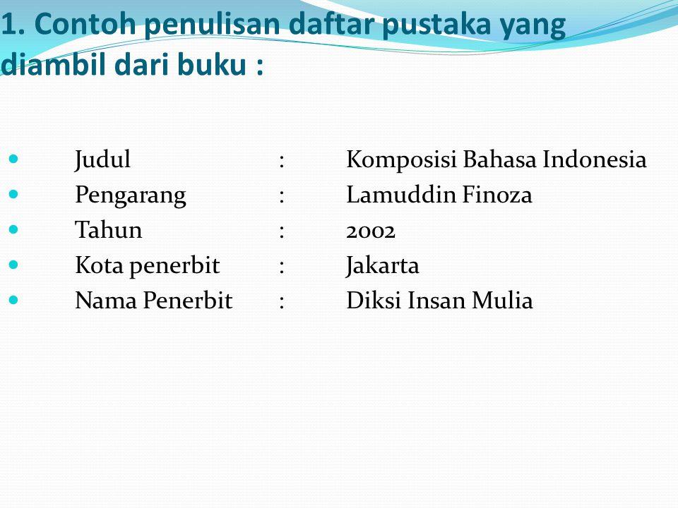 1. Contoh penulisan daftar pustaka yang diambil dari buku : Judul:Komposisi Bahasa Indonesia Pengarang:Lamuddin Finoza Tahun:2002 Kota penerbit:Jakart