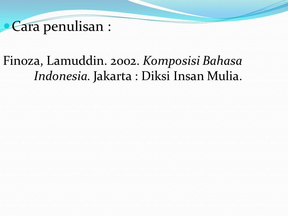 Cara penulisan : Finoza, Lamuddin. 2002. Komposisi Bahasa Indonesia. Jakarta : Diksi Insan Mulia.