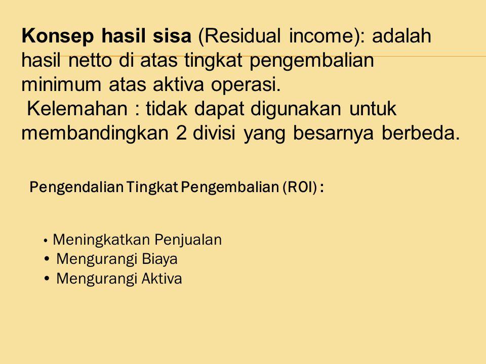 Konsep hasil sisa (Residual income): adalah hasil netto di atas tingkat pengembalian minimum atas aktiva operasi. Kelemahan : tidak dapat digunakan un